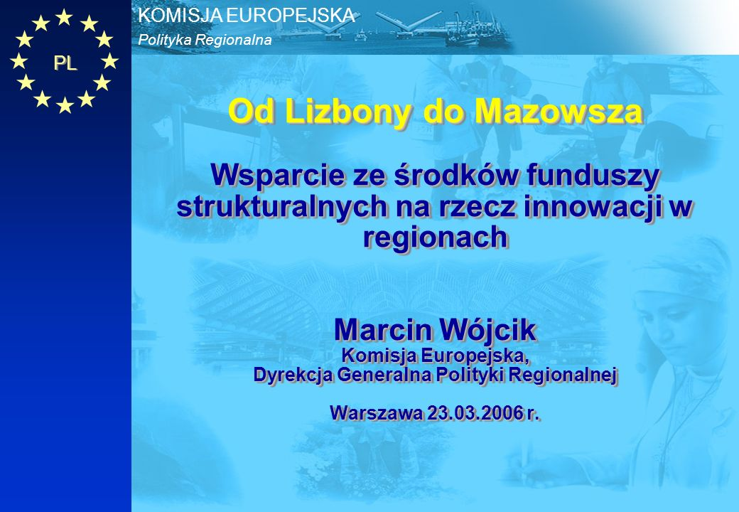 Od Lizbony do Mazowsza Wsparcie ze środków funduszy strukturalnych na rzecz innowacji w regionach Marcin Wójcik Komisja Europejska, Dyrekcja Generalna Polityki Regionalnej Warszawa 23.03.2006 r.