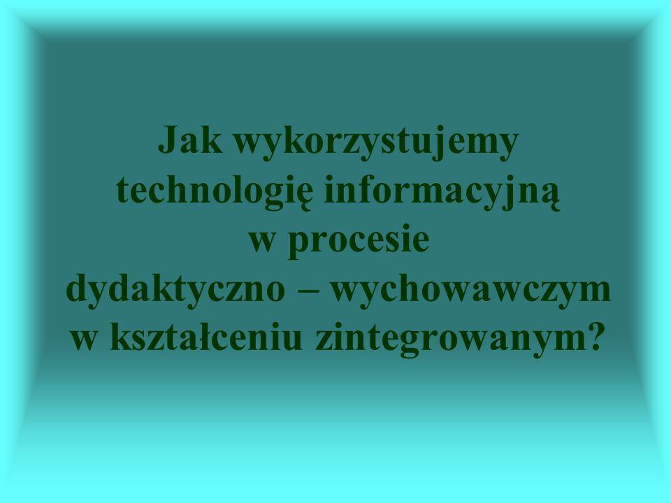 Jak wykorzystujemy technologię informacyjną w procesie dydaktyczno – wychowawczym w kształceniu zintegrowanym