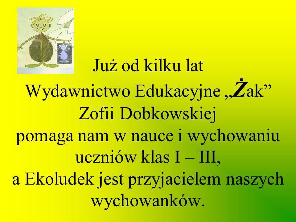"""Już od kilku lat Wydawnictwo Edukacyjne """"Żak Zofii Dobkowskiej pomaga nam w nauce i wychowaniu uczniów klas I – III, a Ekoludek jest przyjacielem naszych wychowanków."""