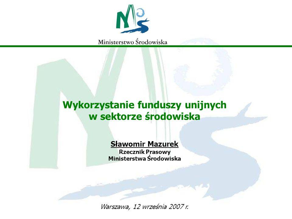 Wykorzystanie funduszy unijnych w sektorze środowiska Sławomir Mazurek Rzecznik Prasowy Ministerstwa Środowiska