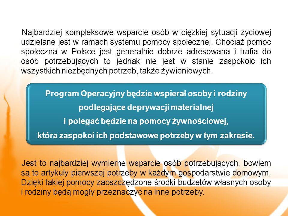 Najbardziej kompleksowe wsparcie osób w ciężkiej sytuacji życiowej udzielane jest w ramach systemu pomocy społecznej. Chociaż pomoc społeczna w Polsce jest generalnie dobrze adresowana i trafia do osób potrzebujących to jednak nie jest w stanie zaspokoić ich wszystkich niezbędnych potrzeb, także żywieniowych. Jest to najbardziej wymierne wsparcie osób potrzebujących, bowiem są to artykuły pierwszej potrzeby w każdym gospodarstwie domowym. Dzięki takiej pomocy zaoszczędzone środki budżetów własnych osoby i rodziny będą mogły przeznaczyć na inne potrzeby.