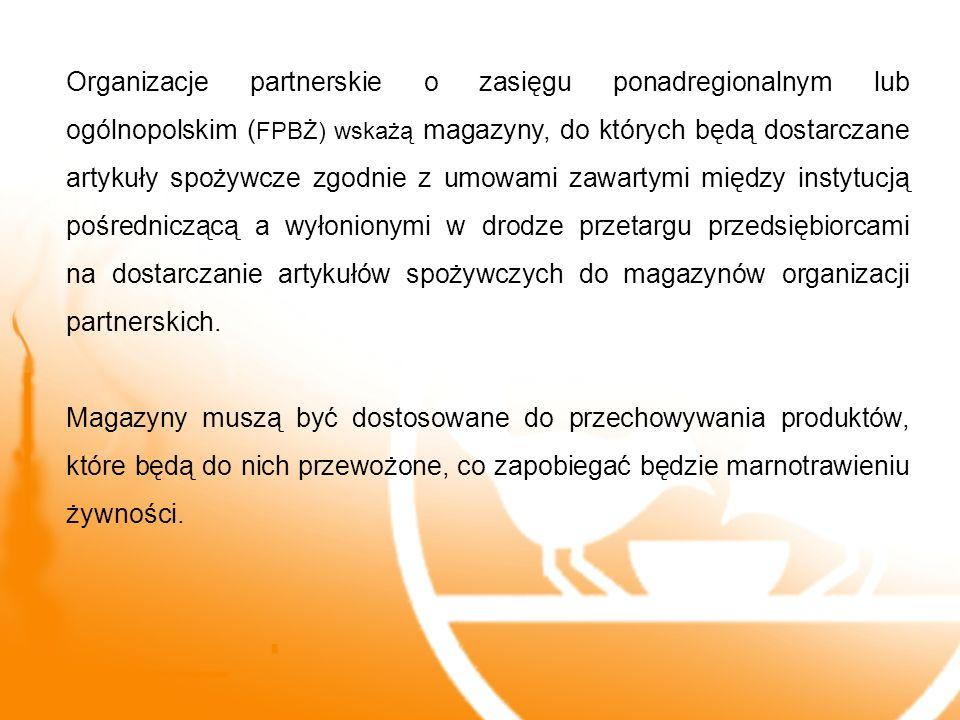 Organizacje partnerskie o zasięgu ponadregionalnym lub ogólnopolskim (FPBŻ) wskażą magazyny, do których będą dostarczane artykuły spożywcze zgodnie z umowami zawartymi między instytucją pośredniczącą a wyłonionymi w drodze przetargu przedsiębiorcami na dostarczanie artykułów spożywczych do magazynów organizacji partnerskich.