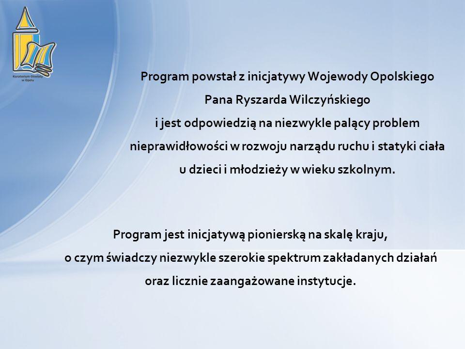 Program powstał z inicjatywy Wojewody Opolskiego Pana Ryszarda Wilczyńskiego i jest odpowiedzią na niezwykle palący problem nieprawidłowości w rozwoju narządu ruchu i statyki ciała u dzieci i młodzieży w wieku szkolnym.