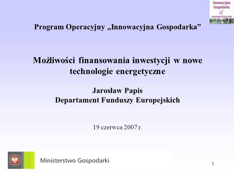 """Program Operacyjny """"Innowacyjna Gospodarka Możliwości finansowania inwestycji w nowe technologie energetyczne Jarosław Papis Departament Funduszy Europejskich 19 czerwca 2007 r."""