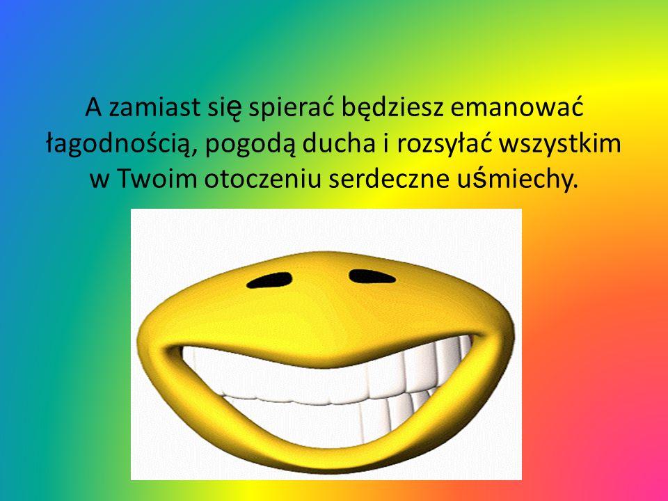 A zamiast się spierać będziesz emanować łagodnością, pogodą ducha i rozsyłać wszystkim w Twoim otoczeniu serdeczne uśmiechy.