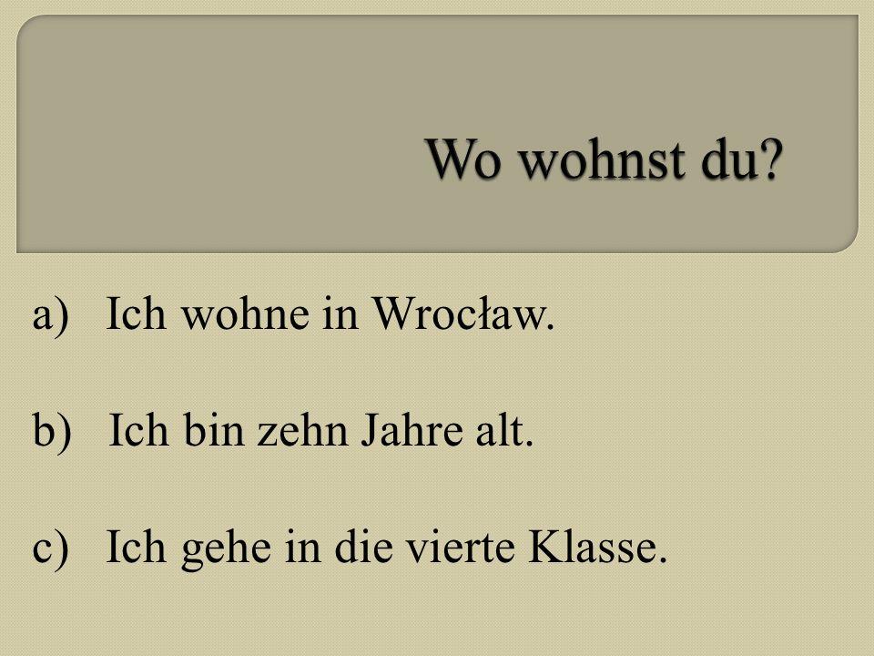 Wo wohnst du a) Ich wohne in Wrocław. b) Ich bin zehn Jahre alt.