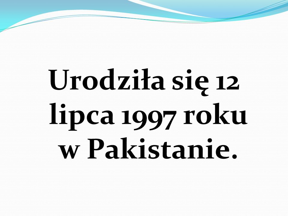 Urodziła się 12 lipca 1997 roku w Pakistanie.