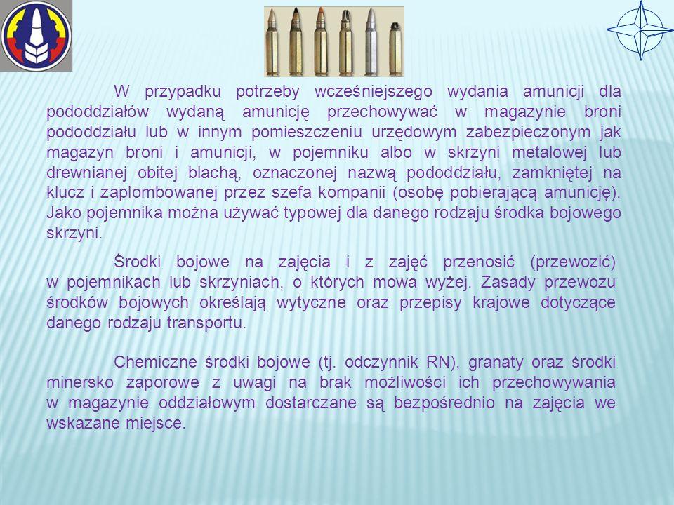 W przypadku potrzeby wcześniejszego wydania amunicji dla pododdziałów wydaną amunicję przechowywać w magazynie broni pododdziału lub w innym pomieszczeniu urzędowym zabezpieczonym jak magazyn broni i amunicji, w pojemniku albo w skrzyni metalowej lub drewnianej obitej blachą, oznaczonej nazwą pododdziału, zamkniętej na klucz i zaplombowanej przez szefa kompanii (osobę pobierającą amunicję). Jako pojemnika można używać typowej dla danego rodzaju środka bojowego skrzyni.