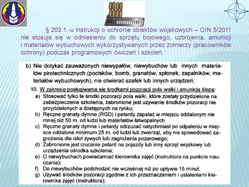 § 203.1.-u instrukcji o ochronie obiektów wojskowych – OIN 5/2011 nie stosuje się w odniesieniu do sprzętu bojowego, uzbrojenia, amunicji i materiałów wybuchowych wykorzystywanych przez żołnierzy (pracowników ochrony) podczas programowych ćwiczeń i szkoleń.