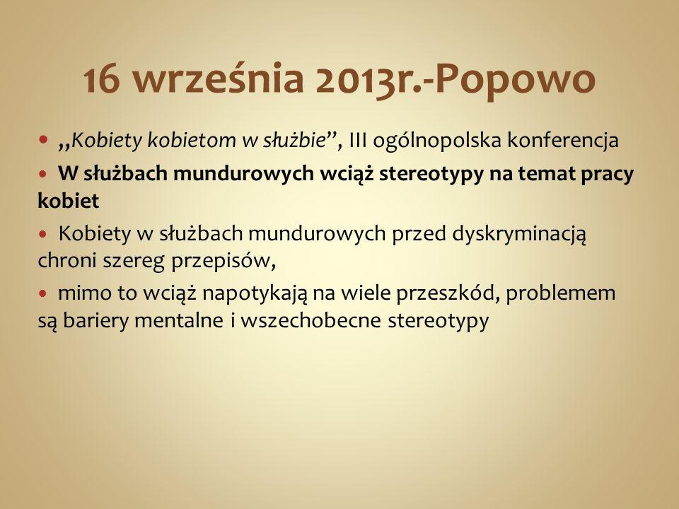 """16 września 2013r.-Popowo """"Kobiety kobietom w służbie , III ogólnopolska konferencja. W służbach mundurowych wciąż stereotypy na temat pracy kobiet."""