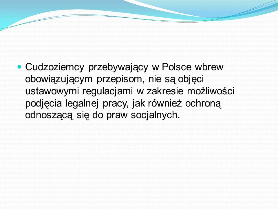 Cudzoziemcy przebywający w Polsce wbrew obowiązującym przepisom, nie są objęci ustawowymi regulacjami w zakresie możliwości podjęcia legalnej pracy, jak również ochroną odnoszącą się do praw socjalnych.