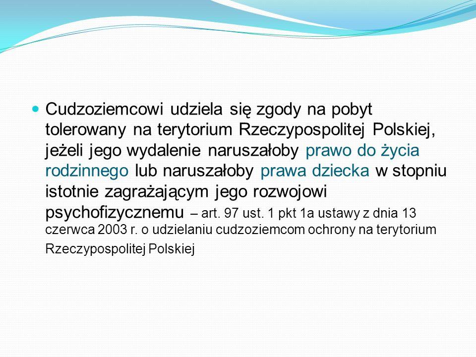Cudzoziemcowi udziela się zgody na pobyt tolerowany na terytorium Rzeczypospolitej Polskiej, jeżeli jego wydalenie naruszałoby prawo do życia rodzinnego lub naruszałoby prawa dziecka w stopniu istotnie zagrażającym jego rozwojowi psychofizycznemu – art.