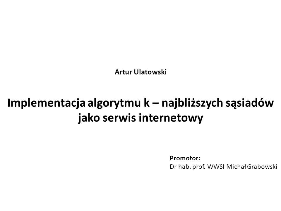 Artur Ulatowski Implementacja algorytmu k – najbliższych sąsiadów jako serwis internetowy. Promotor: