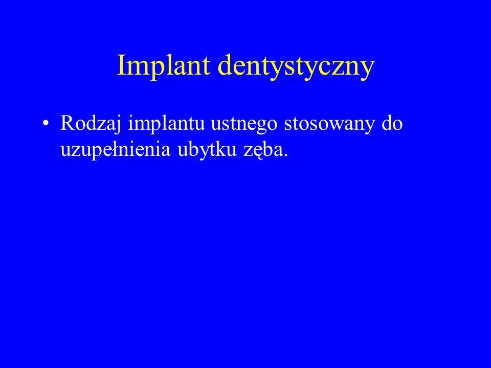 Implant dentystyczny Rodzaj implantu ustnego stosowany do uzupełnienia ubytku zęba.