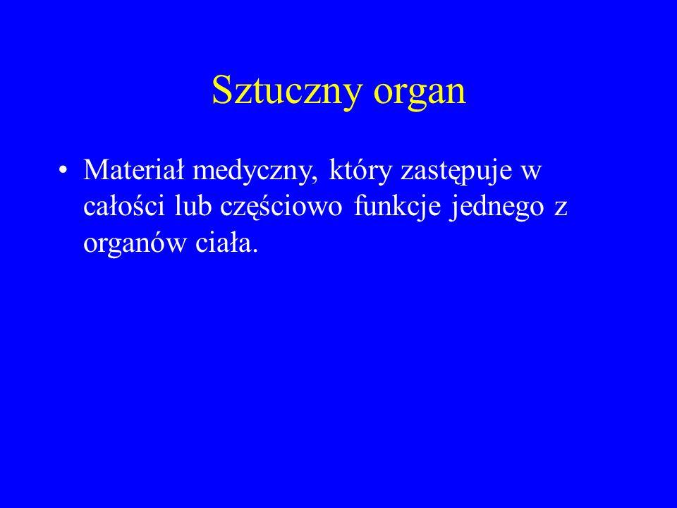 Sztuczny organ Materiał medyczny, który zastępuje w całości lub częściowo funkcje jednego z organów ciała.