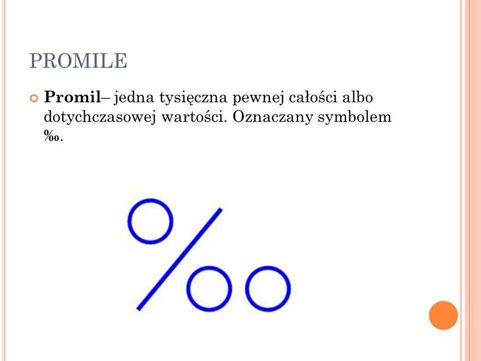 PROMILE Promil– jedna tysięczna pewnej całości albo dotychczasowej wartości.