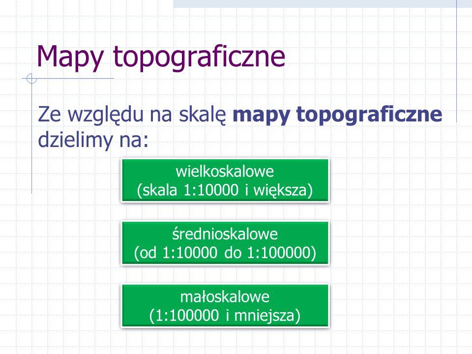 Mapy topograficzne Ze względu na skalę mapy topograficzne dzielimy na: