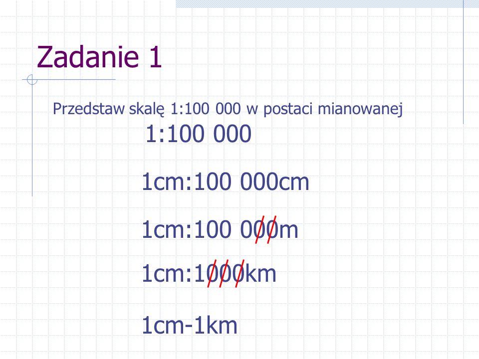 Zadanie 1 1:100 000 1cm:100 000cm 1cm:100 000m 1cm:1000km 1cm-1km