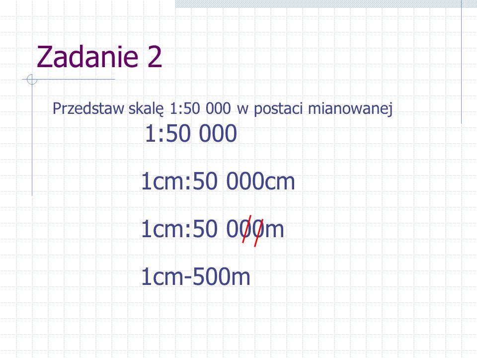 Zadanie 2 1:50 000 1cm:50 000cm 1cm:50 000m 1cm-500m