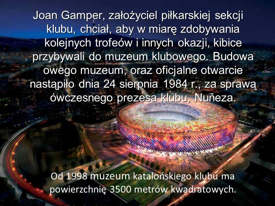 Joan Gamper, założyciel piłkarskiej sekcji klubu, chciał, aby w miarę zdobywania kolejnych trofeów i innych okazji, kibice przybywali do muzeum klubowego. Budowa owego muzeum, oraz oficjalne otwarcie nastąpiło dnia 24 sierpnia 1984 r., za sprawą ówczesnego prezesa klubu, Nuňeza.
