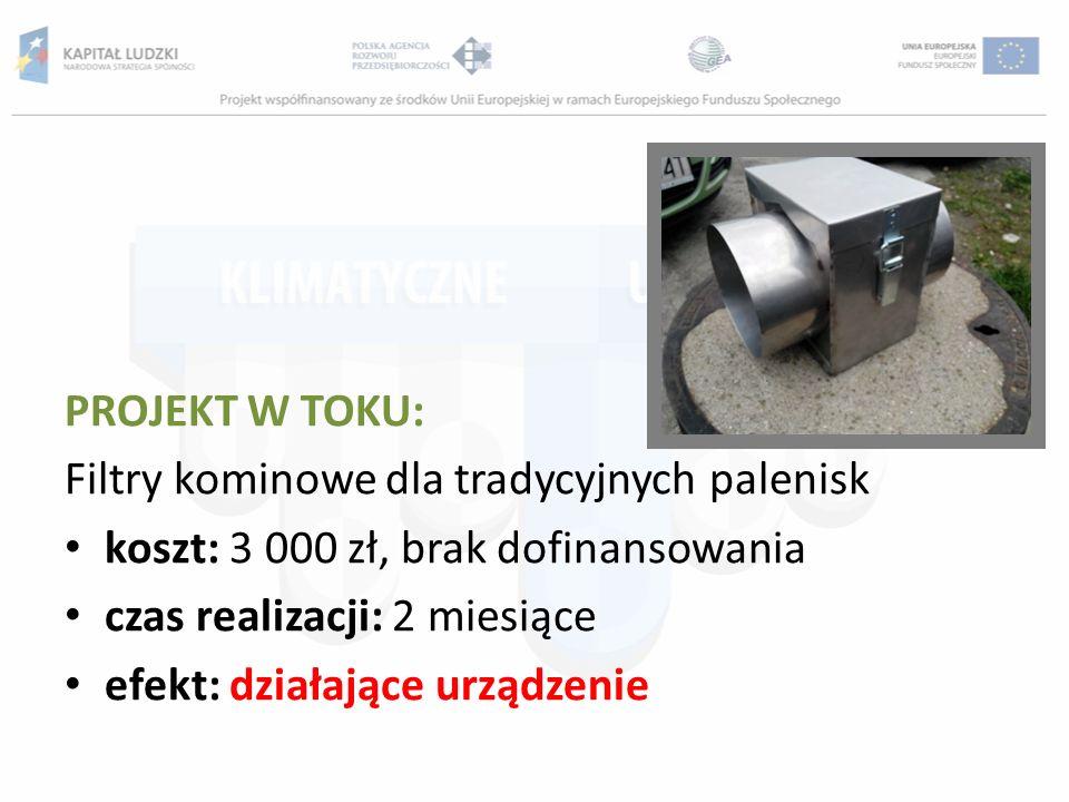 PROJEKT W TOKU: Filtry kominowe dla tradycyjnych palenisk. koszt: 3 000 zł, brak dofinansowania. czas realizacji: 2 miesiące.