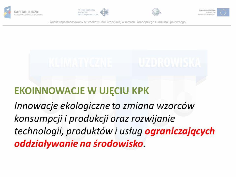 EKOINNOWACJE W UJĘCIU KPK Innowacje ekologiczne to zmiana wzorców konsumpcji i produkcji oraz rozwijanie technologii, produktów i usług ograniczających oddziaływanie na środowisko.