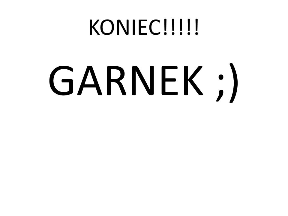 KONIEC!!!!! GARNEK ;)