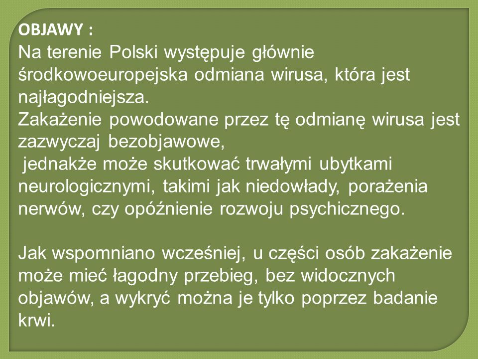 OBJAWY : Na terenie Polski występuje głównie środkowoeuropejska odmiana wirusa, która jest najłagodniejsza.