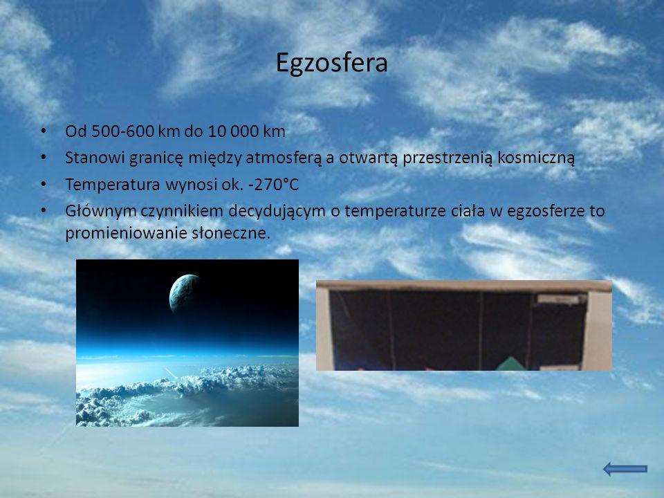 Egzosfera Od 500-600 km do 10 000 km. Stanowi granicę między atmosferą a otwartą przestrzenią kosmiczną.