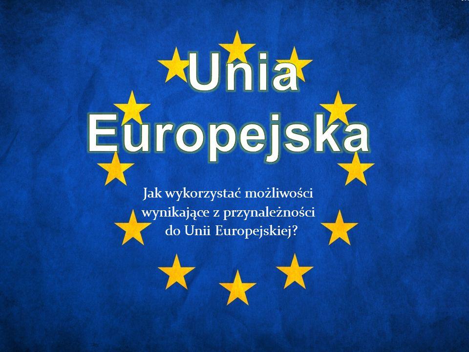 Unia Europejska Jak wykorzystać możliwości wynikające z przynależności