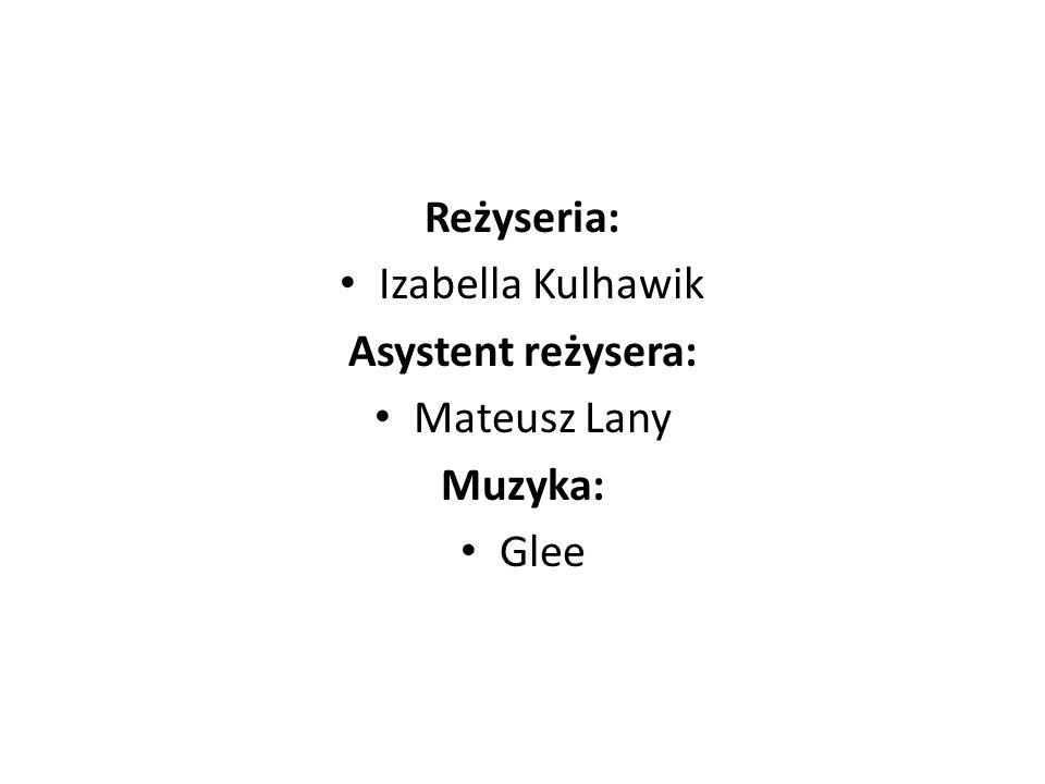 Reżyseria: Izabella Kulhawik Asystent reżysera: Mateusz Lany Muzyka: Glee