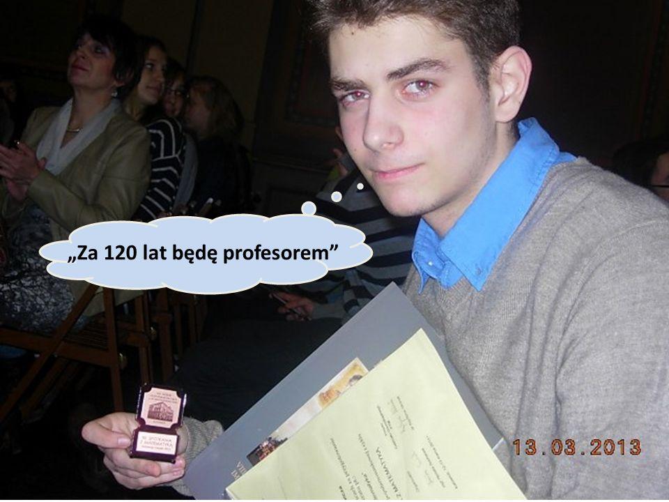 """Za 120 lat będę profesorem"
