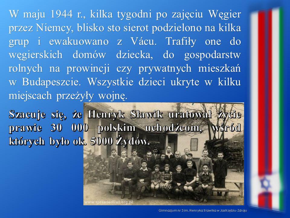 W maju 1944 r., kilka tygodni po zajęciu Węgier przez Niemcy, blisko sto sierot podzielono na kilka grup i ewakuowano z Vácu. Trafiły one do węgierskich domów dziecka, do gospodarstw rolnych na prowincji czy prywatnych mieszkań w Budapeszcie. Wszystkie dzieci ukryte w kilku miejscach przeżyły wojnę. Szacuje się, że Henryk Sławik uratował życie prawie 30 000 polskim uchodźcom, wśród których było ok. 5000 Żydów.