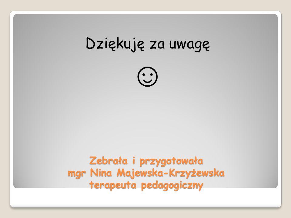 Dziękuję za uwagę ☺ Zebrała i przygotowała mgr Nina Majewska-Krzyżewska terapeuta pedagogiczny