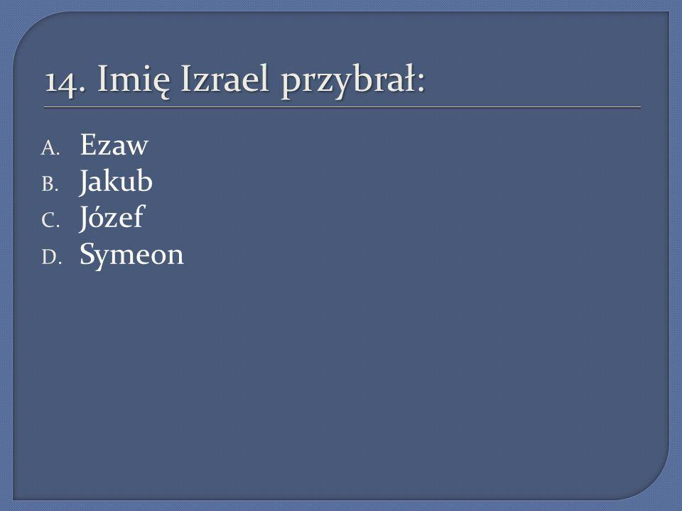 14. Imię Izrael przybrał: Ezaw Jakub Józef Symeon