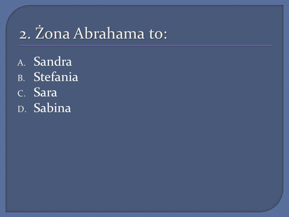2. Żona Abrahama to: Sandra Stefania Sara Sabina