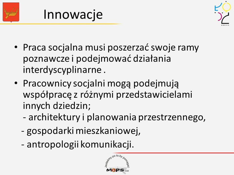 Innowacje Praca socjalna musi poszerzać swoje ramy poznawcze i podejmować działania interdyscyplinarne .