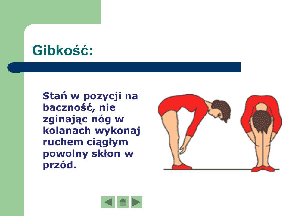 Gibkość: Stań w pozycji na baczność, nie zginając nóg w kolanach wykonaj ruchem ciągłym powolny skłon w przód.