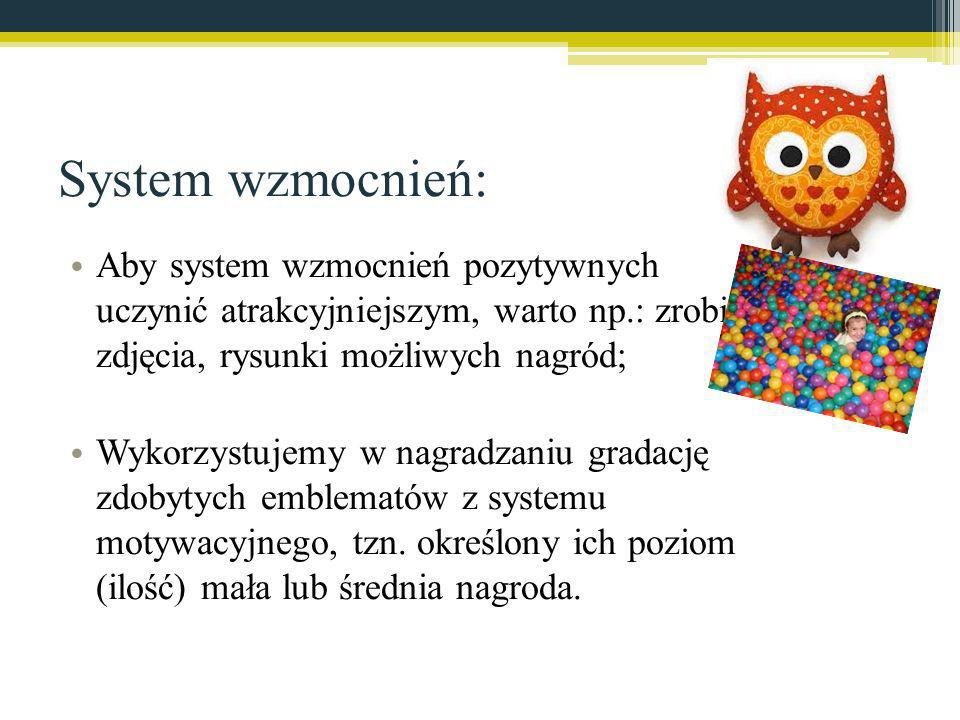 System wzmocnień: Aby system wzmocnień pozytywnych uczynić atrakcyjniejszym, warto np.: zrobić zdjęcia, rysunki możliwych nagród;
