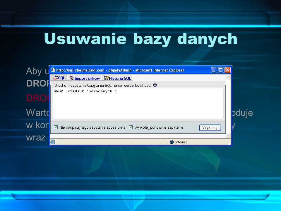 Usuwanie bazy danychAby usunąć bazę danych, należy użyć polecenia DROP DATABASE: DROP DATABASE `bazadanych`;