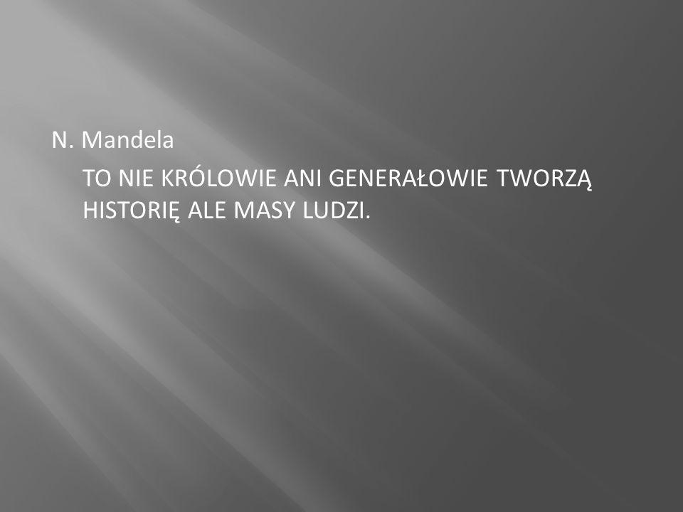N. Mandela TO NIE KRÓLOWIE ANI GENERAŁOWIE TWORZĄ HISTORIĘ ALE MASY LUDZI.