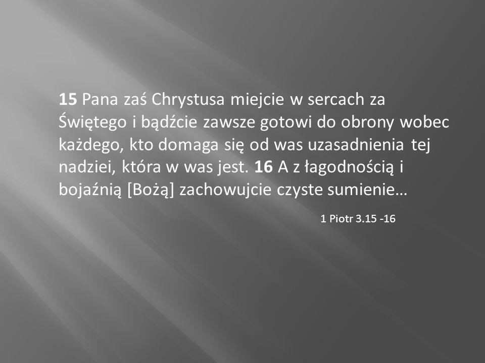 15 Pana zaś Chrystusa miejcie w sercach za Świętego i bądźcie zawsze gotowi do obrony wobec każdego, kto domaga się od was uzasadnienia tej nadziei, która w was jest.