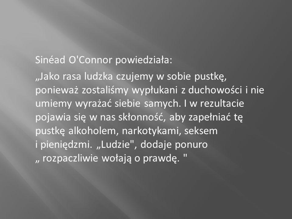 """Sinéad O Connor powiedziała: """"Jako rasa ludzka czujemy w sobie pustkę, ponieważ zostaliśmy wypłukani z duchowości i nie umiemy wyrażać siebie samych."""