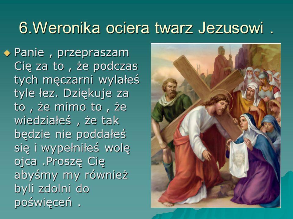 6.Weronika ociera twarz Jezusowi .