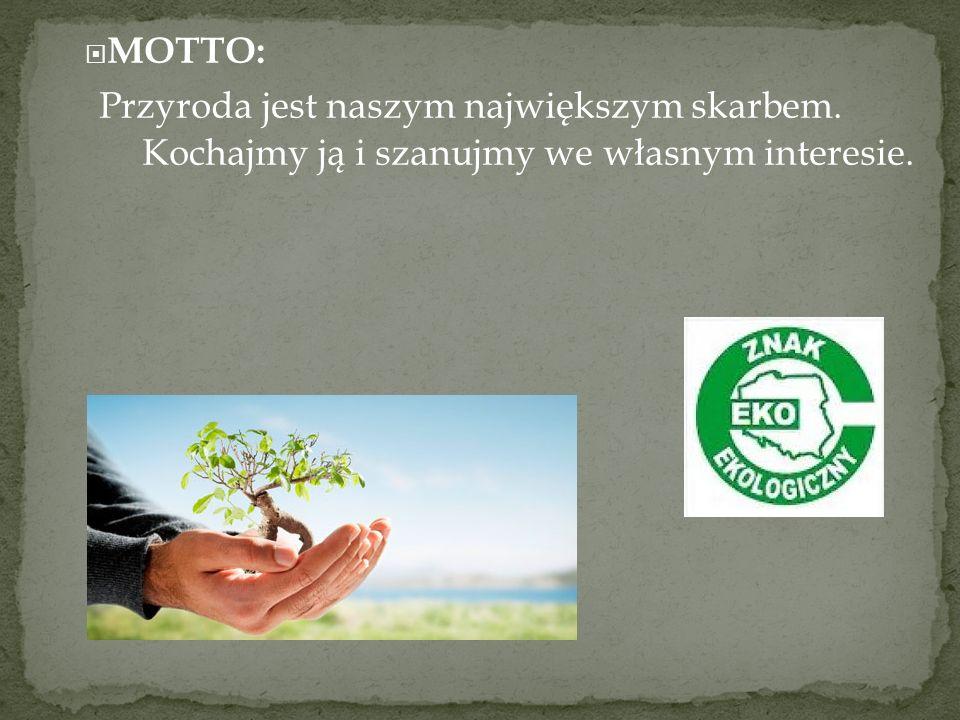 MOTTO: Przyroda jest naszym największym skarbem. Kochajmy ją i szanujmy we własnym interesie.