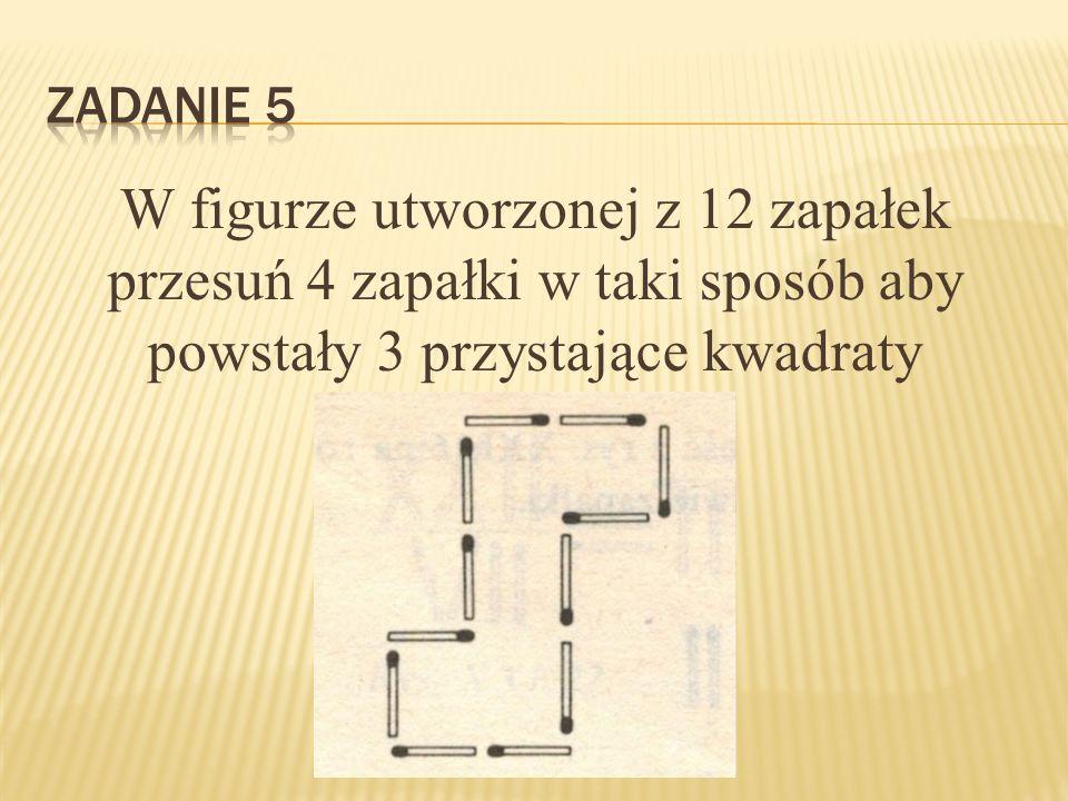 Zadanie 5 W figurze utworzonej z 12 zapałek przesuń 4 zapałki w taki sposób aby powstały 3 przystające kwadraty.