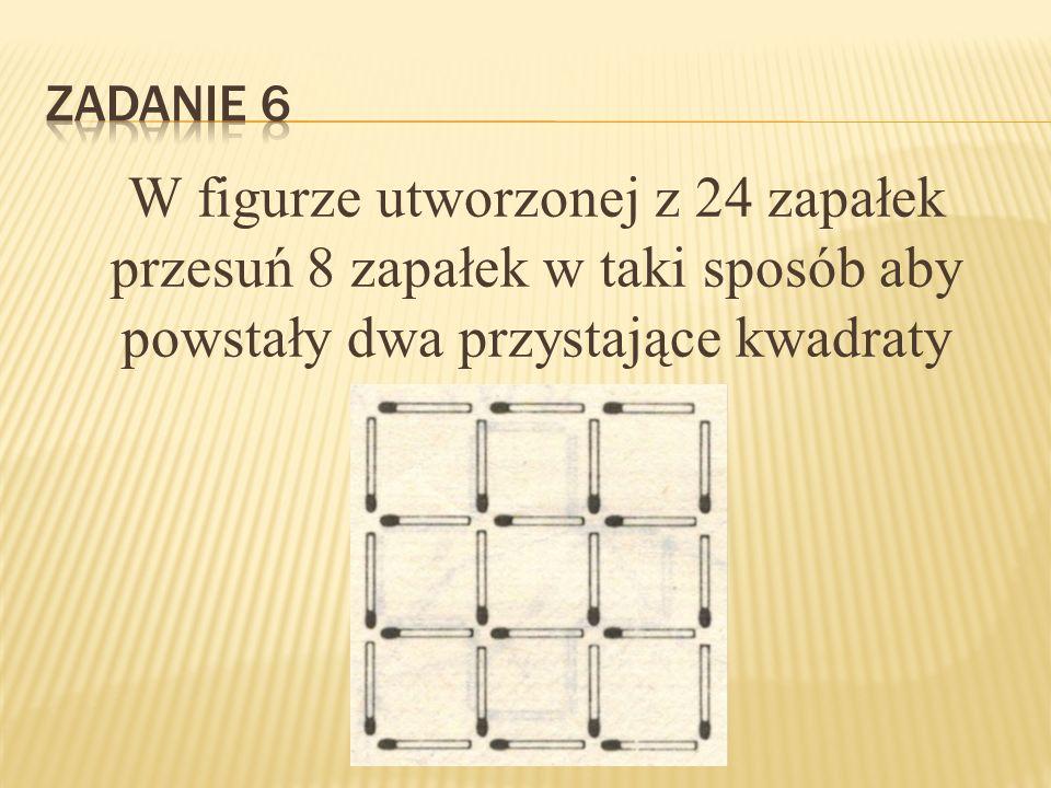 Zadanie 6 W figurze utworzonej z 24 zapałek przesuń 8 zapałek w taki sposób aby powstały dwa przystające kwadraty.