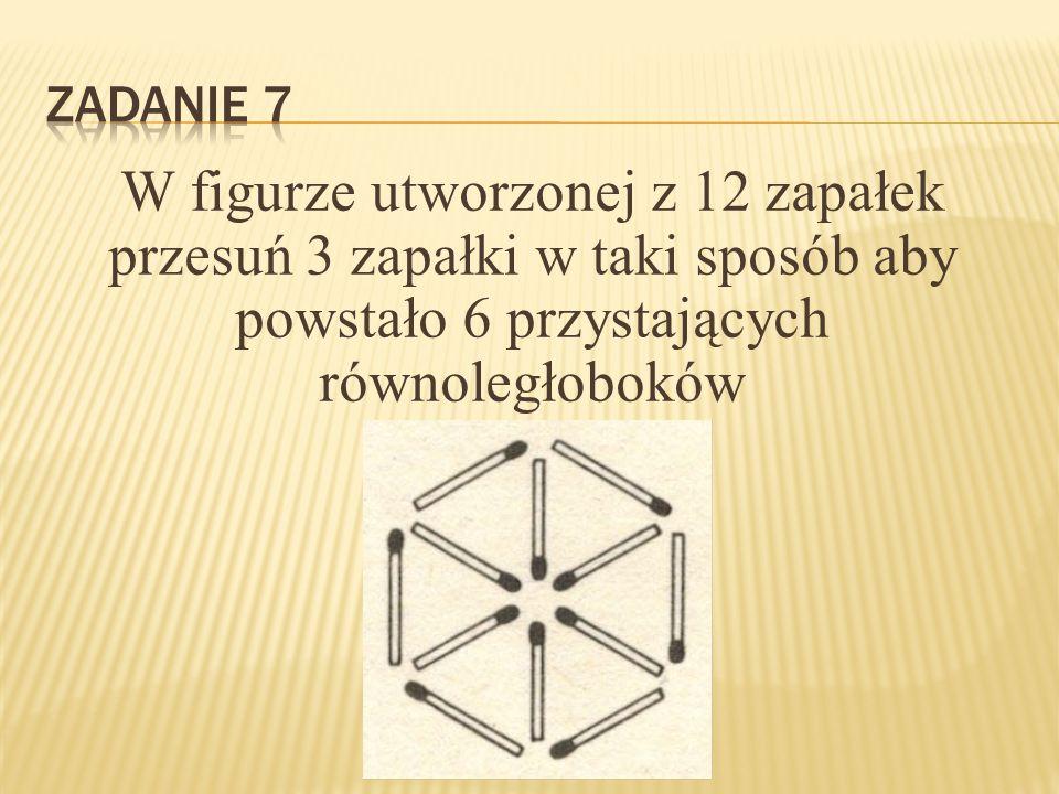 Zadanie 7 W figurze utworzonej z 12 zapałek przesuń 3 zapałki w taki sposób aby powstało 6 przystających równoległoboków.