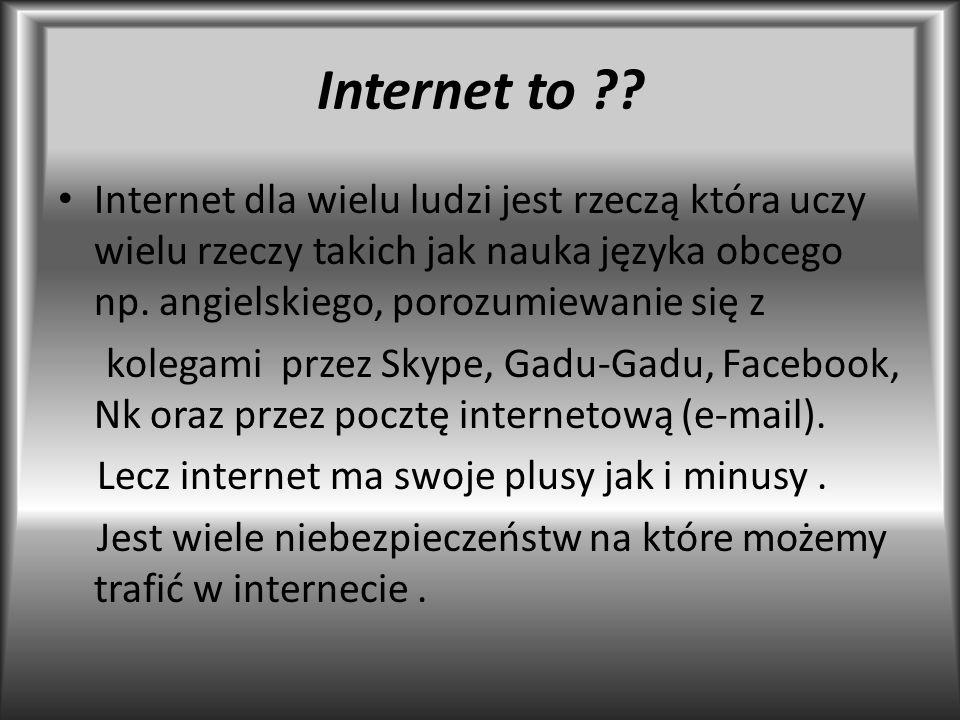 Internet to Internet dla wielu ludzi jest rzeczą która uczy wielu rzeczy takich jak nauka języka obcego np. angielskiego, porozumiewanie się z.
