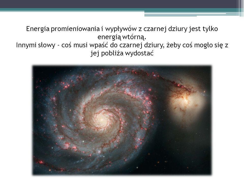 Energia promieniowania i wypływów z czarnej dziury jest tylko energią wtórną.